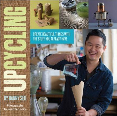 Upcycling: Create Beautiful Things With the Stuff You Already Have: Amazon.fr: Danny Seo: Livres anglais et étrangers