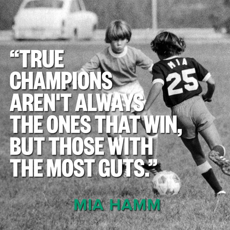 """""""True Champions aren't always the ones that win, but those with the most guts."""" -Mia Hamm"""