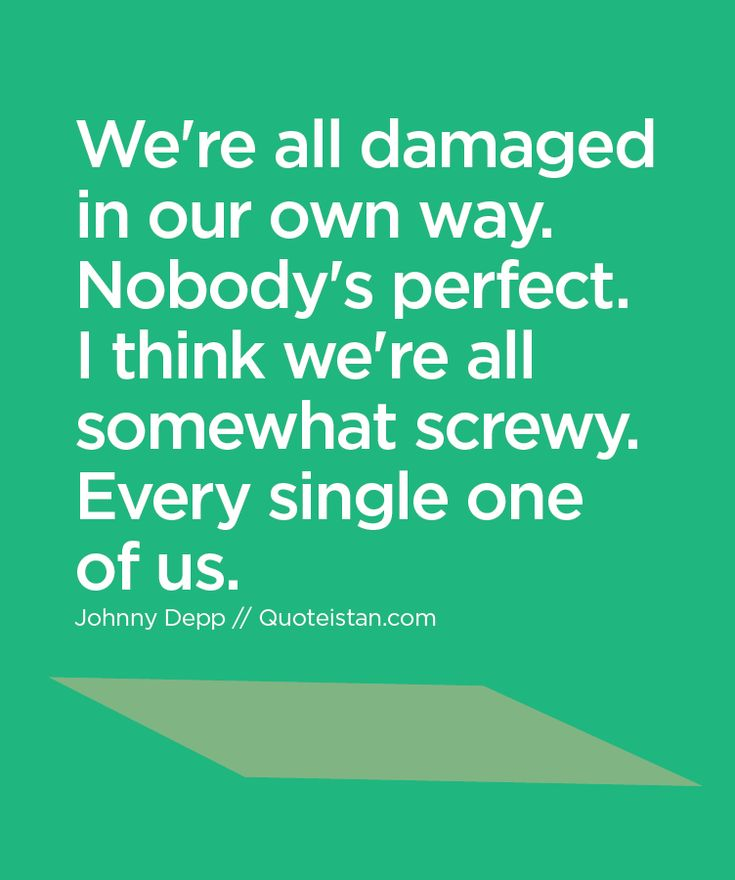 We're all damaged in our own way. Nobody's perfect. I think we're all somewhat screwy. Every single one of us. http://www.quoteistan.com/2016/01/were-all-damaged-in-our-own-way-nobodys.html