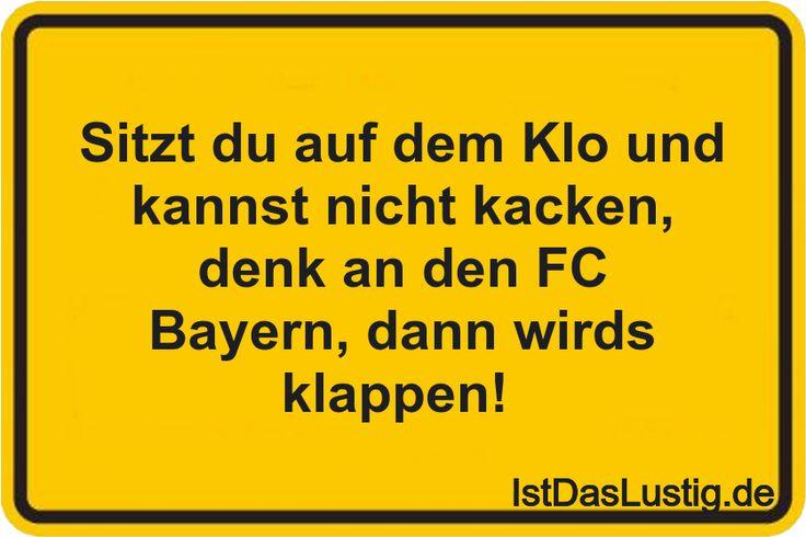 Sitzt du auf dem Klo und kannst nicht kacken, denk an den FC Bayern, dann wirds klappen!  ... gefunden auf https://www.istdaslustig.de/spruch/21/pi