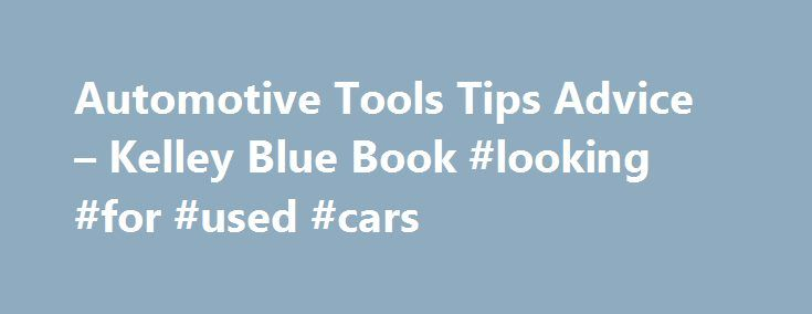 Automotive Tools Tips Advice – Kelley Blue Book #looking #for #used #cars http://autos.nef2.com/automotive-tools-tips-advice-kelley-blue-book-looking-for-used-cars/  #buy car # 10 STEPS TO BUYING A NEW CAR Step 1: Know Your Shopping Style Step 2: Narrow Down Your Shopping List Step 3: Calculate What You Can Afford Step 4: Do Your Research Online Step 5: Know When the Price is Right Step 6: Leasing vs. Buying Step 7: Find Financing, Warranties and Insurance Step 8: Sell or Trade Your Current…