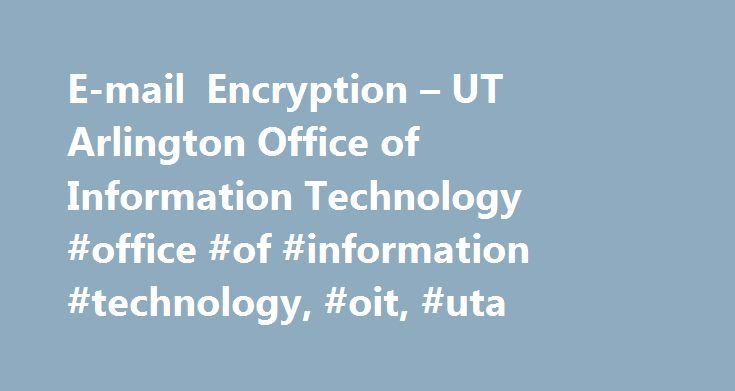 E-mail Encryption – UT Arlington Office of Information Technology #office #of #information #technology, #oit, #uta http://san-jose.nef2.com/e-mail-encryption-ut-arlington-office-of-information-technology-office-of-information-technology-oit-uta/  # Office of Information Technology (OIT) E-mail Encryption The UTA email system has the capability of allowing faculty and staff to encrypt e-mail that is sent to individuals not affiliated with the University or off-campus email accounts (i.e…