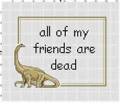 All my friends re dead. Funny stitch for the dinosaur fan, or the fan of the strange and ironic. CAUTION: this is not a funny funeral gift, or maybe it is.. I dont know you. Modern cross stitch pattern is designed on 14 count Aida. It is 100 x 100 stitches will run about 7 x 7 and