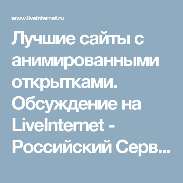 Лучшие сайты с анимированными открытками. Обсуждение на LiveInternet - Российский Сервис Онлайн-Дневников
