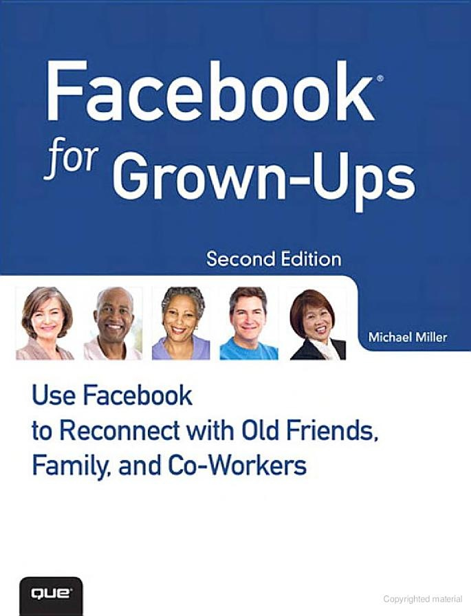 Facebook for Grown-Ups: Use Facebook to Reconnect with Old Friends, Family ... - Michael Miller - Google Books
