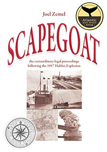 Scapegoat. The Extraordinary Legal Proceedings Following the 1917 Halifax Explosion . The vilification of harbour Pilot Francis Mackey.