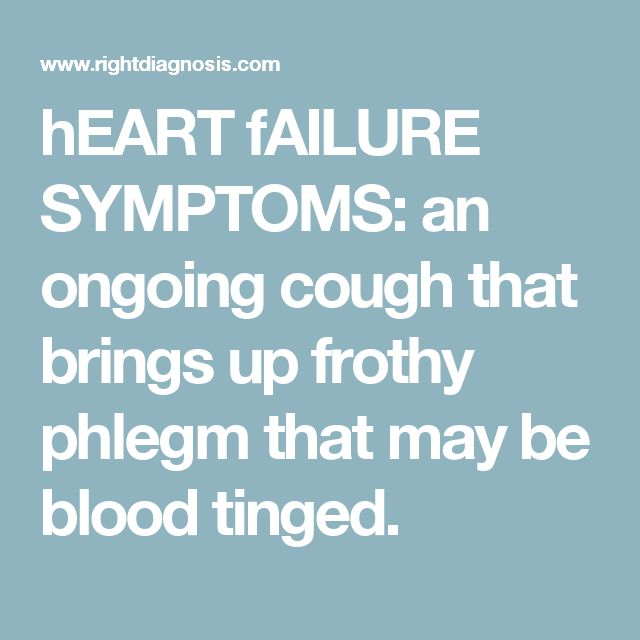 hEART fAILURE SYMPTOMS: an ongoing cough that brings up frothy phlegm that may be blood tinged.
