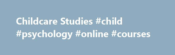 Childcare Studies #child #psychology #online #courses http://wisconsin.remmont.com/childcare-studies-child-psychology-online-courses/  # Child Day Care Courses If you have a passion for working with children, then you might want to find out more about childcare studies. While childcare may sound easy because parents take care of children every day, it is important to have an understanding of what childcare studies is and how it differs from mere babysitting. Childcare courses explore the…