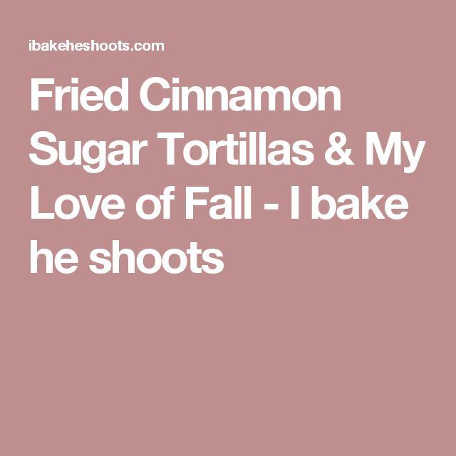 Fried Cinnamon Sugar Tortillas & My Love of Fall - I bake he shoots