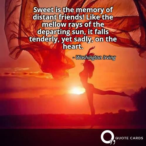Sweet is the memory of distant friends! Like the mellow rays of the departing sun, it falls tenderly, yet sadly, on the heart.- Washington Irving