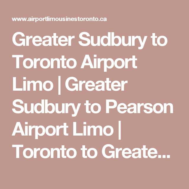 Greater Sudbury to Toronto Airport Limo | Greater Sudbury to Pearson Airport Limo | Toronto to Greater Sudbury Airport Limo | Greater Sudbury Corporate Limousine Service