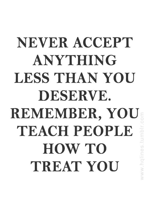 Never accept anything less than you deserve!