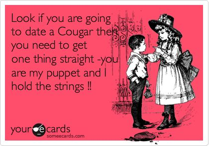 Look if you are going to date a Cougar then you need to get one thing straight -you are my puppet and I hold the strings !!