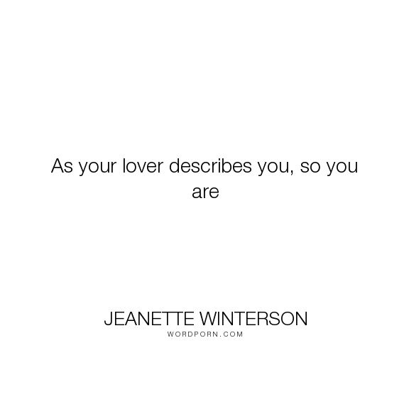 "Jeanette Winterson - ""As your lover describes you, so you are"". self-fulfilling-prophecy, love"