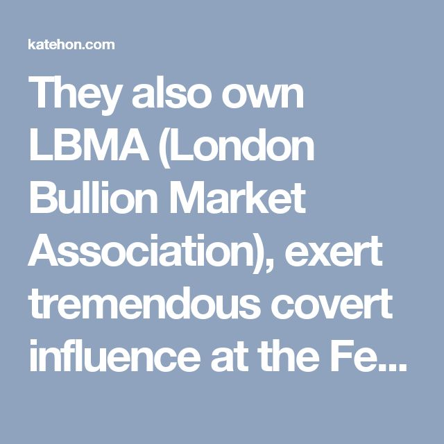 They also own LBMA (London Bullion Market Association), exert tremendous covert influence at the Federal Reserve, the ECB (European Central Bank), IMF, World Bank, and the Bank of International Settlements. The Rothschilds also have ownership of the majority supply of actual physical gold in the world. They own the London Gold Exchange which sets the price of gold every day. It is estimated that the Rothschilds own over half of the wealth of the entire planet – estimated by Credit Suisse to…