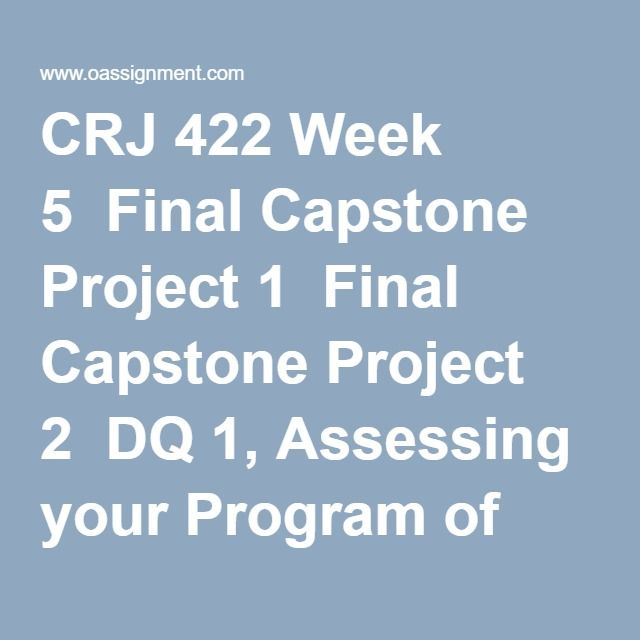 CRJ 422 Week 5  Final Capstone Project 1  Final Capstone Project 2  DQ 1, Assessing your Program of Study and Recommendations  DQ 2, The Future of Corrections
