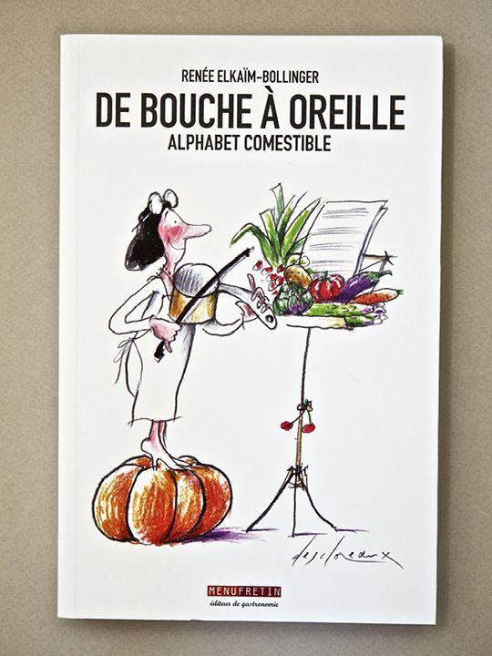 """DE BOUCHE A OREILLE - Renée Elkaïm-Bollinger, illustration couverture de Jean-Pierre Desclozeaux - 130 x 200 mm - 192 pages // """"L'Alphabet est euphorique"""" écrivait Roland Barthes. Ce livre est né d'une jubilation à explorer les saveurs, les goûts et les dégoûts, l'histoire et la géographie des nourritures, les rites et les symboles. """"Nous mangeons du symbole"""". On mange aussi les mots. On les mâche. On les triture comme on brasse la pâte."""