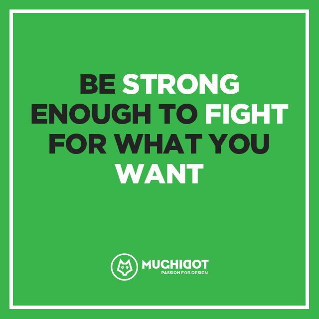 ---Be strong enough to fight for what you want.