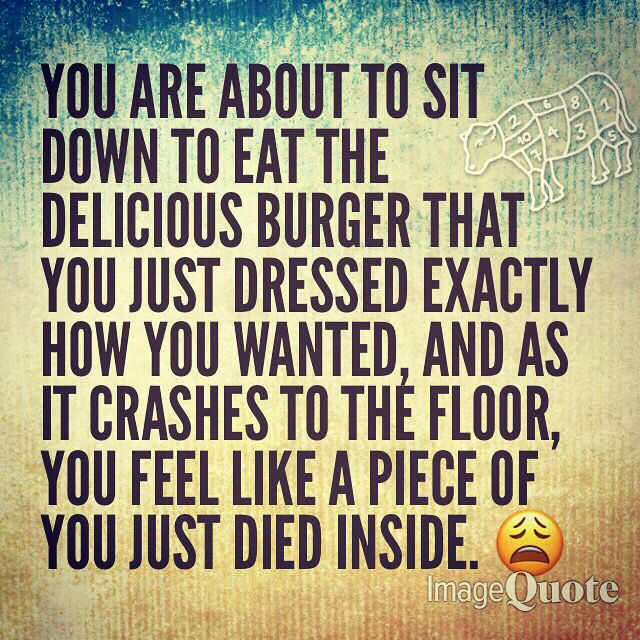 Don T Cry Over Dropped Hamburgers Funny Quotes How Are You Feeling Delicious Burgers