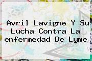 http://tecnoautos.com/wp-content/uploads/imagenes/tendencias/thumbs/avril-lavigne-y-su-lucha-contra-la-enfermedad-de-lyme.jpg enfermedad de Lyme. Avril Lavigne y su lucha contra la enfermedad de Lyme, Enlaces, Imágenes, Videos y Tweets - http://tecnoautos.com/actualidad/enfermedad-de-lyme-avril-lavigne-y-su-lucha-contra-la-enfermedad-de-lyme/