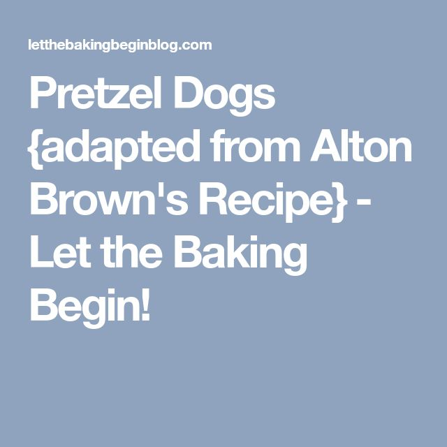 Pretzel Dogs {adapted from Alton Brown's Recipe} - Let the Baking Begin!