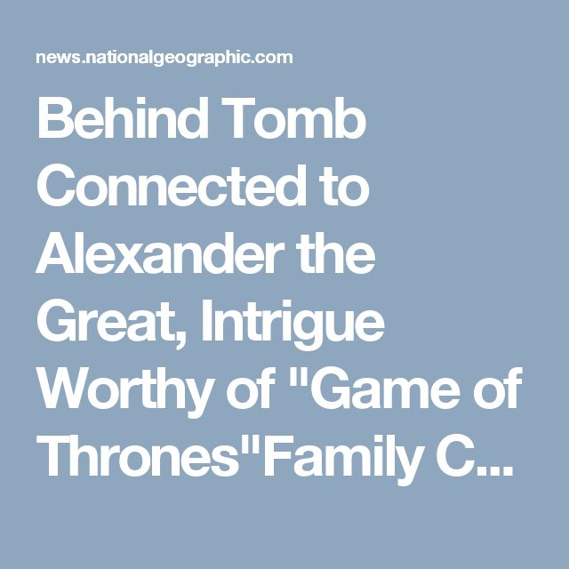 """Behind Tomb Connected to Alexander the Great, Intrigue Worthy of """"Game of Thrones""""Family Connection this is good"""