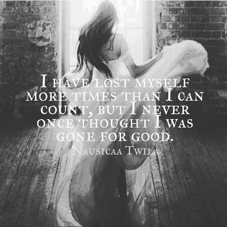 I have lost myself more times than I can count, but I never once thought I was gone for good.