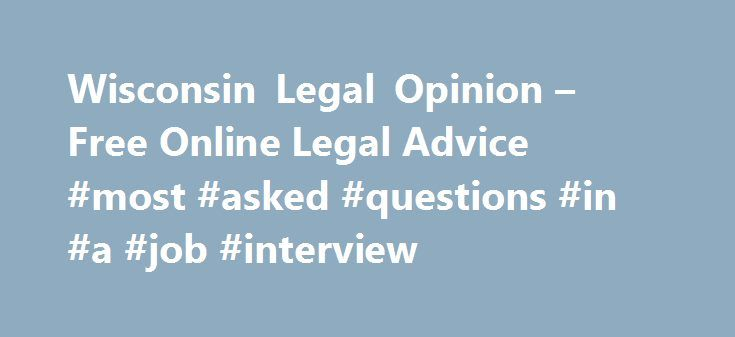 Wisconsin Legal Opinion – Free Online Legal Advice #most #asked #questions #in #a #job #interview http://ask.nef2.com/2017/05/02/wisconsin-legal-opinion-free-online-legal-advice-most-asked-questions-in-a-job-interview/  #ask a lawyer free online # Simple Secure Fast Free Searching for a Trusted, Practiced Attorney in Wisconsin? WisconsinLegalOpinion.com Helps You Find Your Local Attorneys! WisconsinLegalOpinion.com is your online resource for answers to your legal questions in Wisconsin…