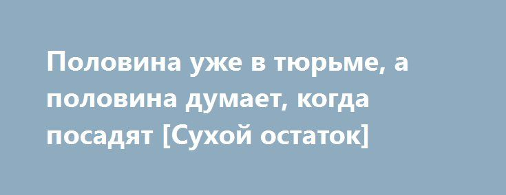 Половина уже в тюрьме, а половина думает, когда посадят [Сухой остаток] http://rusdozor.ru/2016/06/27/polovina-uzhe-v-tyurme-a-polovina-dumaet-kogda-posadyat-suxoj-ostatok/  «Деньги не пахнут, но светятся» — это уже крылатая фраза официального представителя СКР господина Маркина. Арест кировского губернатора Белых стал для многих неожиданностью, в том числе и для меня. Хотя, если подумать, проанализировать, взвесить все за и против, то приходишь ...