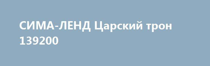 СИМА-ЛЕНД Царский трон 139200 http://sport-good.ru/products/11929-sima-lend-carskij-tron-139200  СИМА-ЛЕНД Царский трон 139200 со скидкой 375 рублей. Подробнее о предложении на странице: http://sport-good.ru/products/11929-sima-lend-carskij-tron-139200