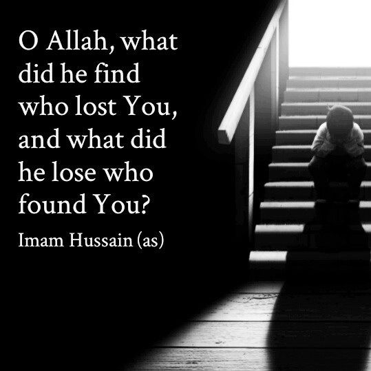 Oh Allah , what did he find who lost you and what did he lose who found you ? Imam Hussein (AS)