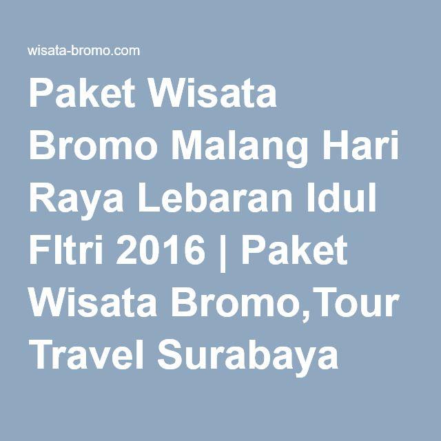 Paket Wisata Bromo Malang Hari Raya Lebaran Idul FItri 2017 | Paket Wisata Bromo,Tour Travel Surabaya Malang Batu Murah