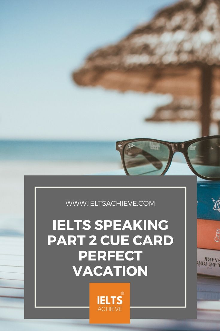 Practice with sample cue cards for the IELTS Speaking Test part 2. You can read a sample question, answers and feedback on the topic -  The perfect vacation.