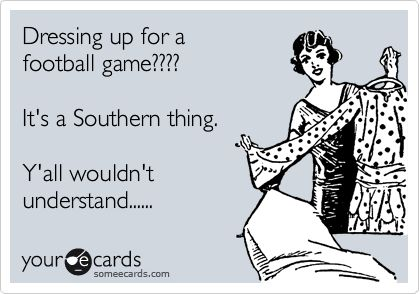 Funny Sports Ecard: Dressing up for a football game???? It's a Southern thing. Y'all wouldn't understand......  GO, DAWGS!