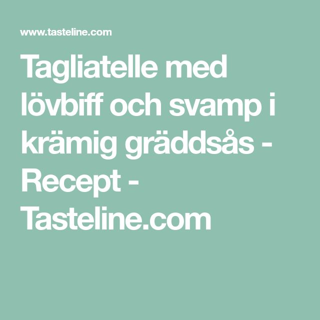 Tagliatelle med lövbiff och svamp i krämig gräddsås - Recept - Tasteline.com