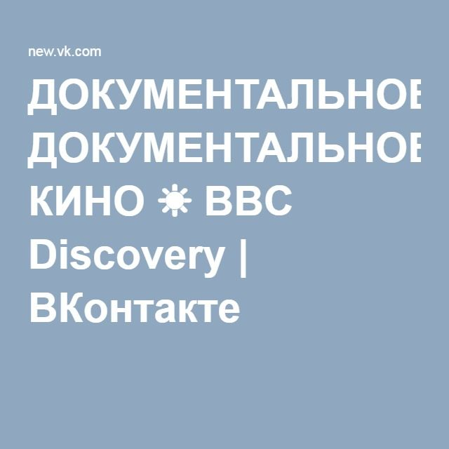 ДОКУМЕНТАЛЬНОЕ КИНО ☀ BBC Discovery | ВКонтакте