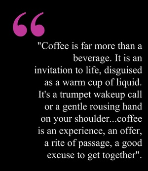 """Coffee is far more than a beverage. It is an invitation to life, disguised as a warm cup of liquid. It's a trumpet wakeup call or a gentle rousing hand on your  shoulder... coffee is an experience, an offer, a rite of passage, a good excuse to get together"""