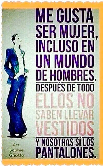 Me gusta ser mujer incluso en un mundo de hombres. Después de todo ellos no saben llevar vestidos y nosotras si los pantalones.