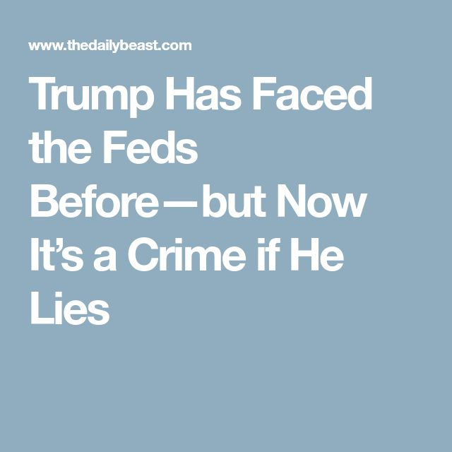 Trump Has Faced the Feds Before—but Now It's a Crime if He Lies