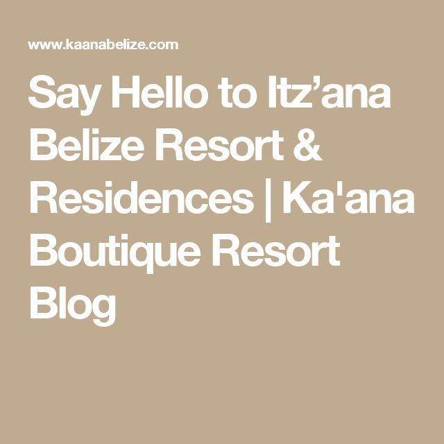 Say Hello to Itz'ana Belize Resort & Residences   Ka'ana Boutique Resort Blog