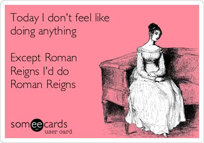 Today I don't feel like doing anything Except Roman Reigns I'd do Roman Reigns