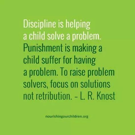 "Yup...""Discipline is helping a child solve a problem. Punishment is making a child suffer for having a problem. To raise problem solvers, focus on solutions, not retribution."""