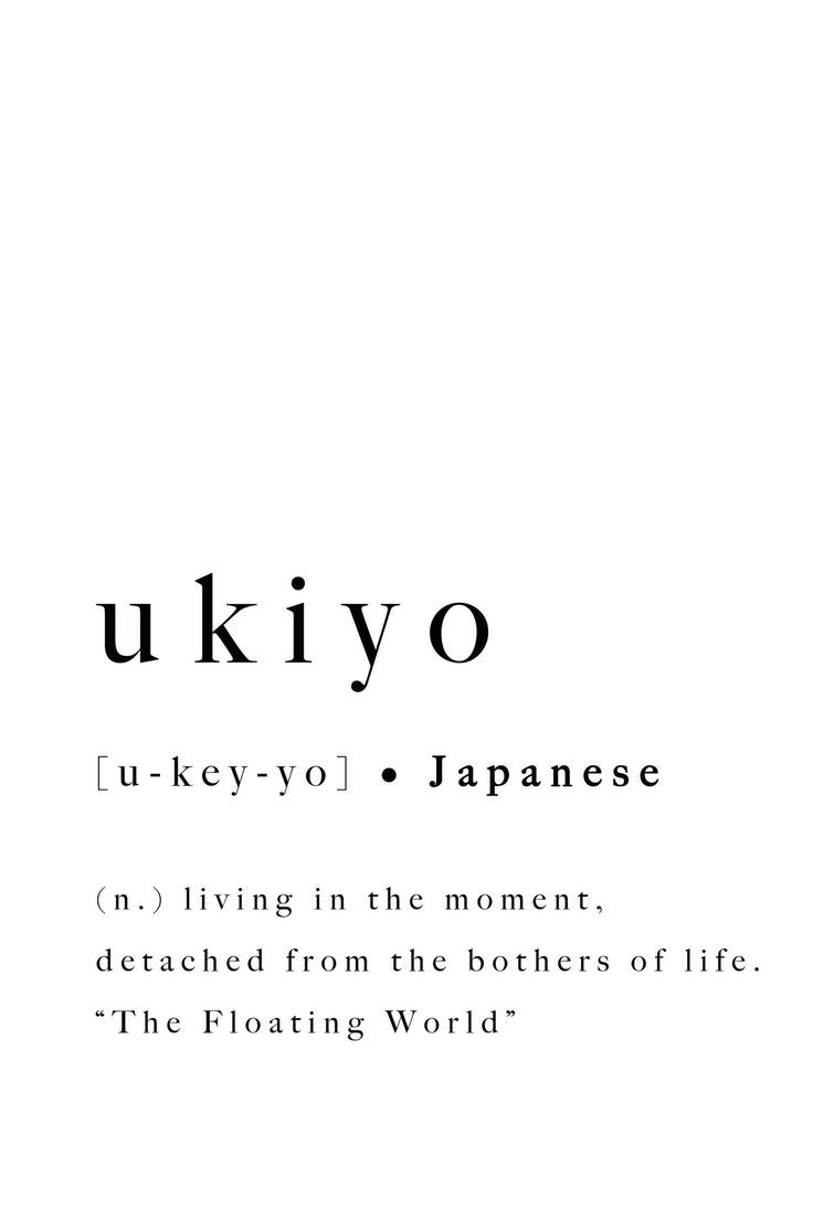ukiyo, Japanese - living in the moment, detached from the bothers