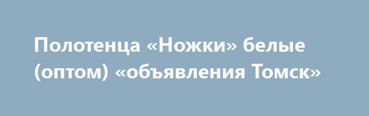 Полотенца «Ножки» белые (оптом) «объявления Томск» http://www.pogruzimvse.ru/doska41/?adv_id=913 Предлагаем к поставкам полотенца махровые для гостиниц - коврик махровый Ножки 50х70 см, плотность ткани 600 грамм/м², цвет белый, 100% хлопок. Наличный и безналичный расчет.   Также предлагаем под заказ (доставка от 14 до 21 дней) полотенца махровые гостиничные белого цвета.   Возможные размеры: 50х70; 50х100 и 70х140 см.   Плотность ткани: 400 г/м²; 460 г/м² и 500 г/м².   Стоимость полотенец…