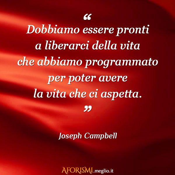 Dobbiamo essere pronti a liberarci della vita che abbiamo programmato per poter avere la vita che ci aspetta. (Joseph Campbell)