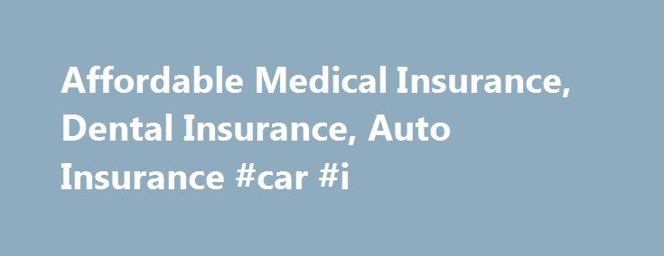 Affordable Medical Insurance, Dental Insurance, Auto Insurance #car #i http://insurance.remmont.com/affordable-medical-insurance-dental-insurance-auto-insurance-car-i/  #affordable insurance # From our own agents, Arizona health insurance plans are available from Assurant Health, Golden Rule, and Blue Cross Blue Shield of Arizona. We are also still offering dental insurance in Arizona. Affordable Washington health insurance is available from Regence Blue Shield, LifeWise of Washington, Group…
