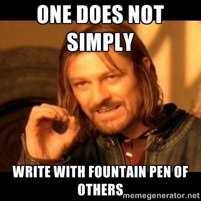 Does not simply walk into mordor Boromir  - one does not simply write with fountain pen of others