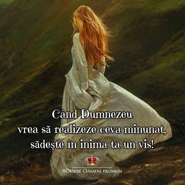 Când Dumnezeu vrea să realizeze ceva minunat sădește în inima ta  un vis!  Zile frumoase să avem! ____________ The most beautiful posts  Despre Oameni frumosi