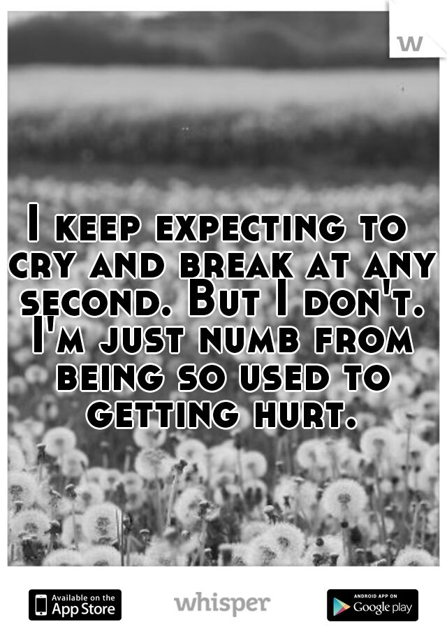 I keep expecting to cry and break at any second. But I don't. I'm just numb from being so used to getting hurt.