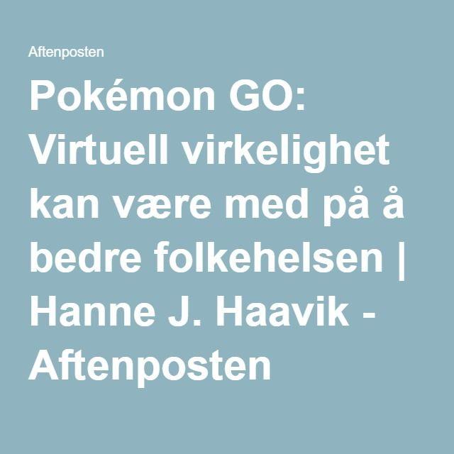 Pokémon GO: Virtuell virkelighet kan være med på å bedre folkehelsen | Hanne J. Haavik - Aftenposten